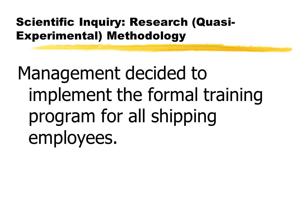 Scientific Inquiry: Research (Quasi- Experimental) Methodology Management decided to implement the formal training program for all shipping employees.