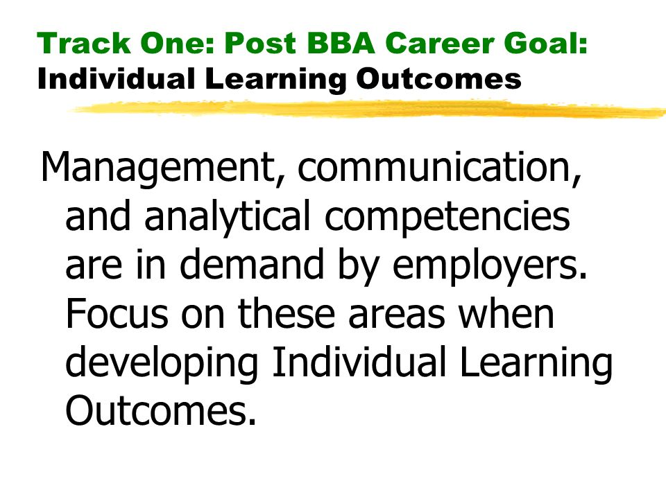 Track One: Post BBA Career Goal: Individual Learning Outcomes Management, communication, and analytical competencies are in demand by employers. Focus