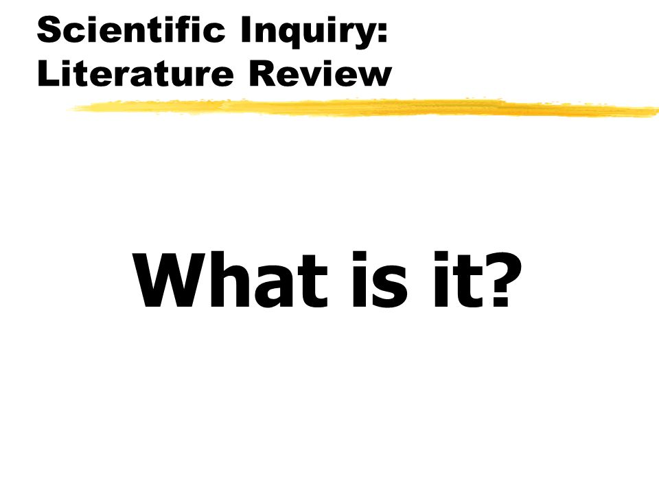 Scientific Inquiry: Literature Review What is it?