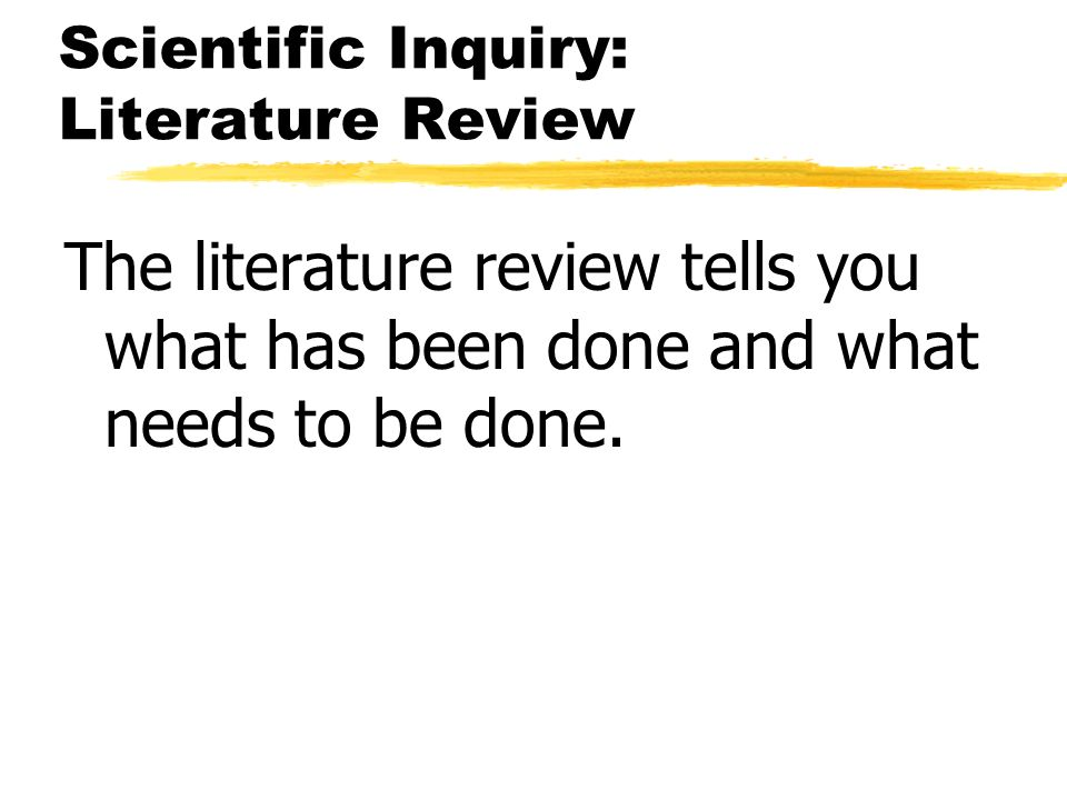 Scientific Inquiry: Literature Review The literature review tells you what has been done and what needs to be done.
