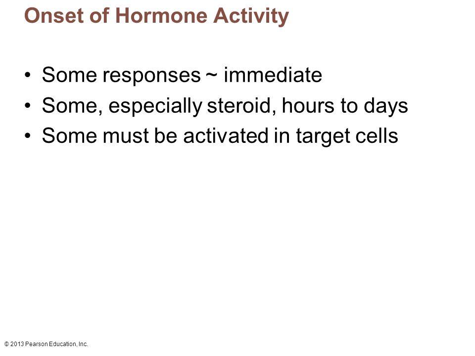 © 2013 Pearson Education, Inc. Onset of Hormone Activity Some responses ~ immediate Some, especially steroid, hours to days Some must be activated in