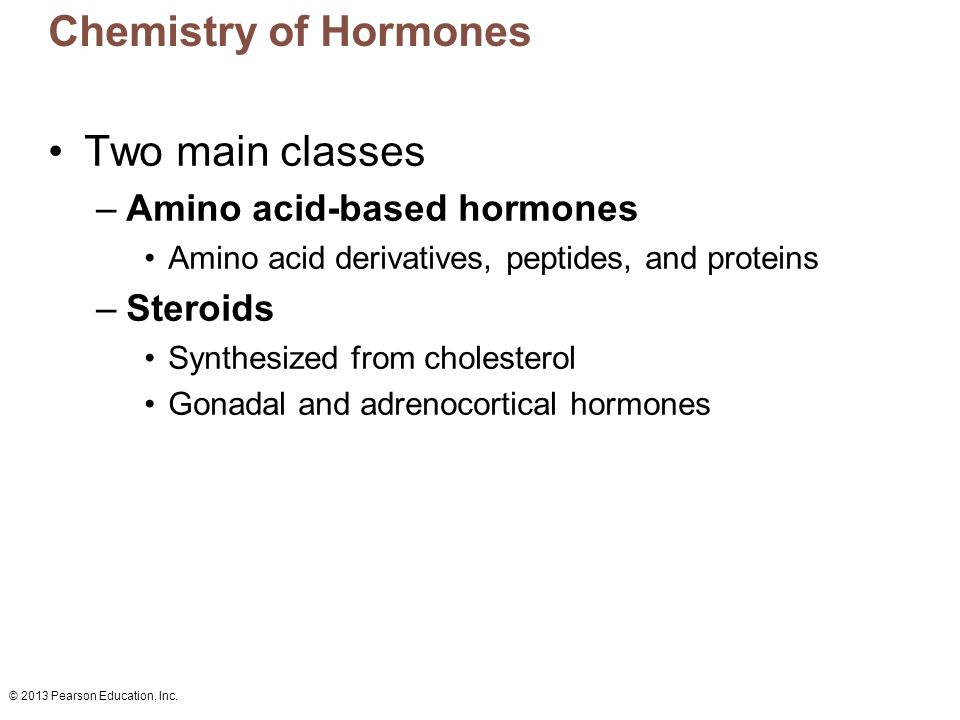 © 2013 Pearson Education, Inc. Chemistry of Hormones Two main classes –Amino acid-based hormones Amino acid derivatives, peptides, and proteins –Stero