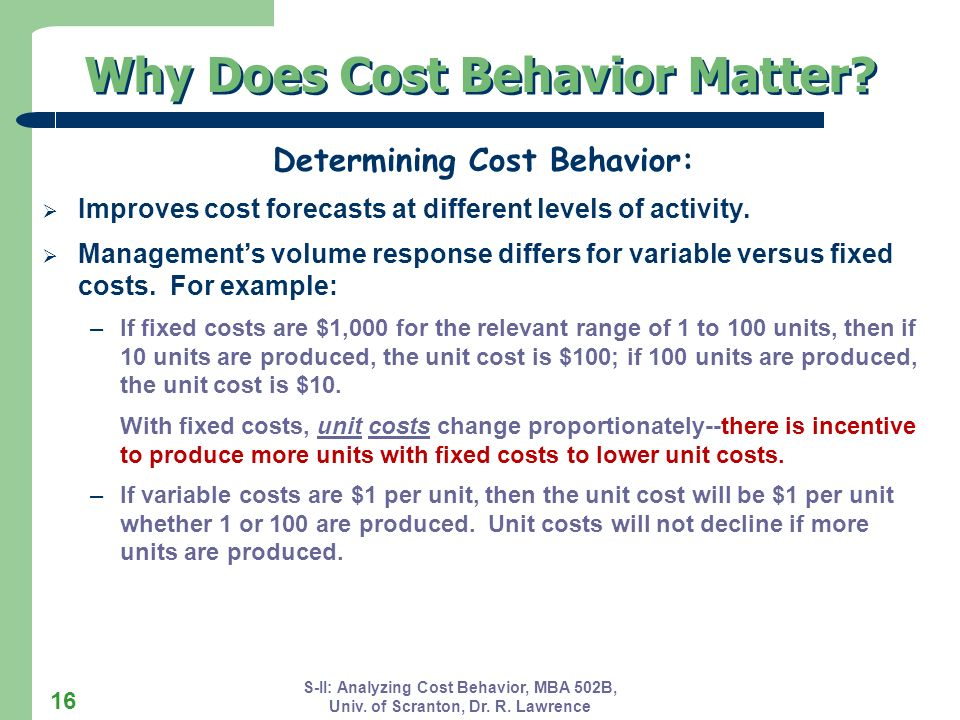 S-II: Analyzing Cost Behavior, MBA 502B, Univ. of Scranton, Dr. R. Lawrence 16 Why Does Cost Behavior Matter? Determining Cost Behavior: Improves cost