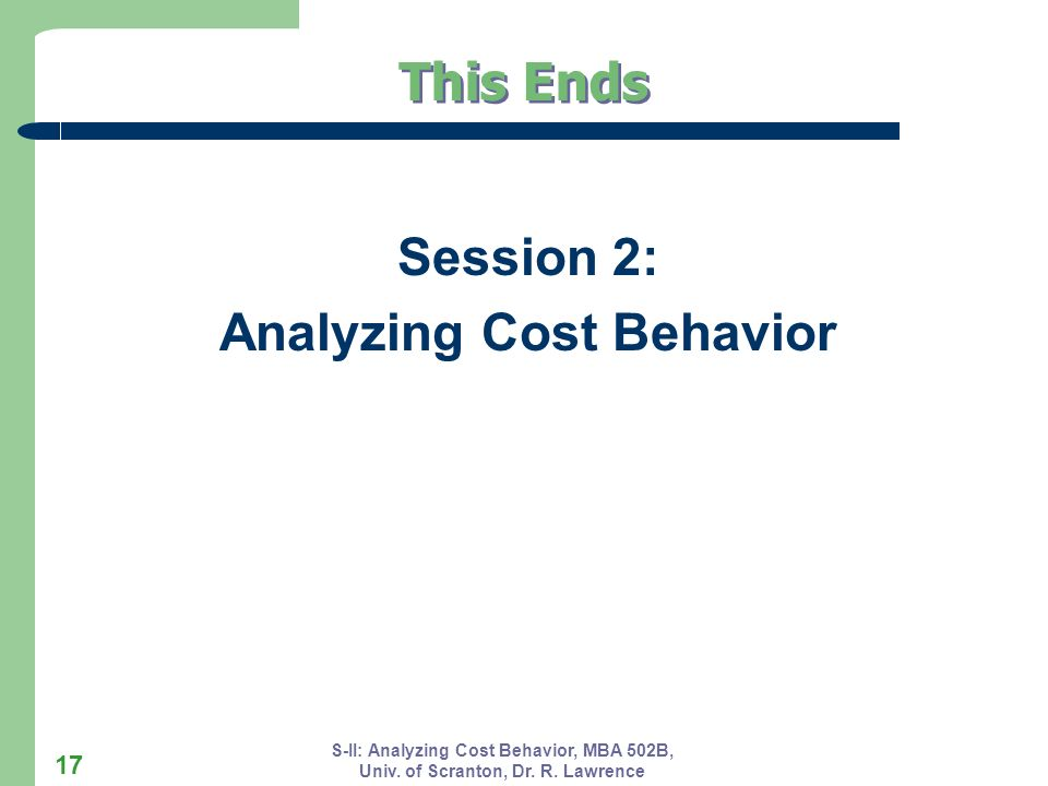 S-II: Analyzing Cost Behavior, MBA 502B, Univ. of Scranton, Dr. R. Lawrence 17 Session 2: Analyzing Cost Behavior This Ends