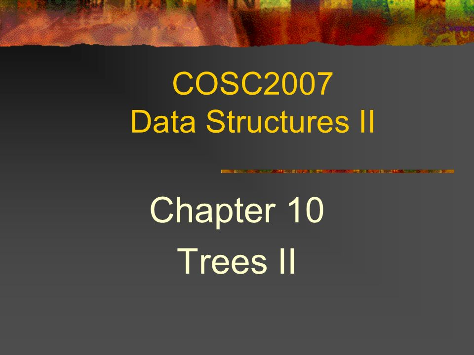 COSC2007 Data Structures II Chapter 10 Trees II