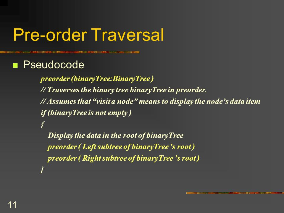 11 Pre-order Traversal Pseudocode preorder (binaryTree:BinaryTree ) // Traverses the binary tree binaryTree in preorder.