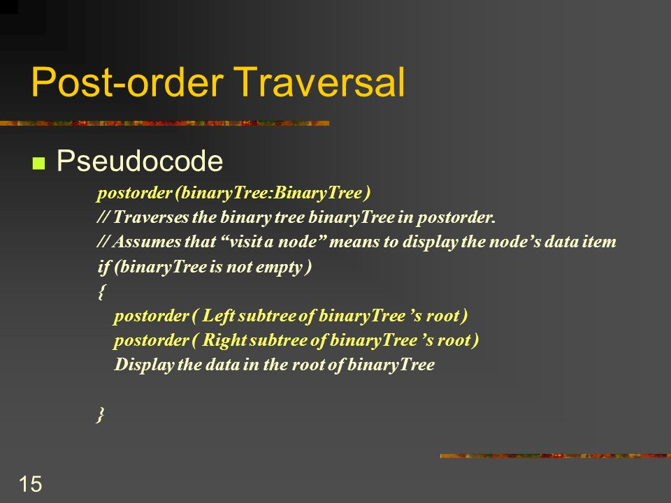 15 Post-order Traversal Pseudocode postorder (binaryTree:BinaryTree ) // Traverses the binary tree binaryTree in postorder.