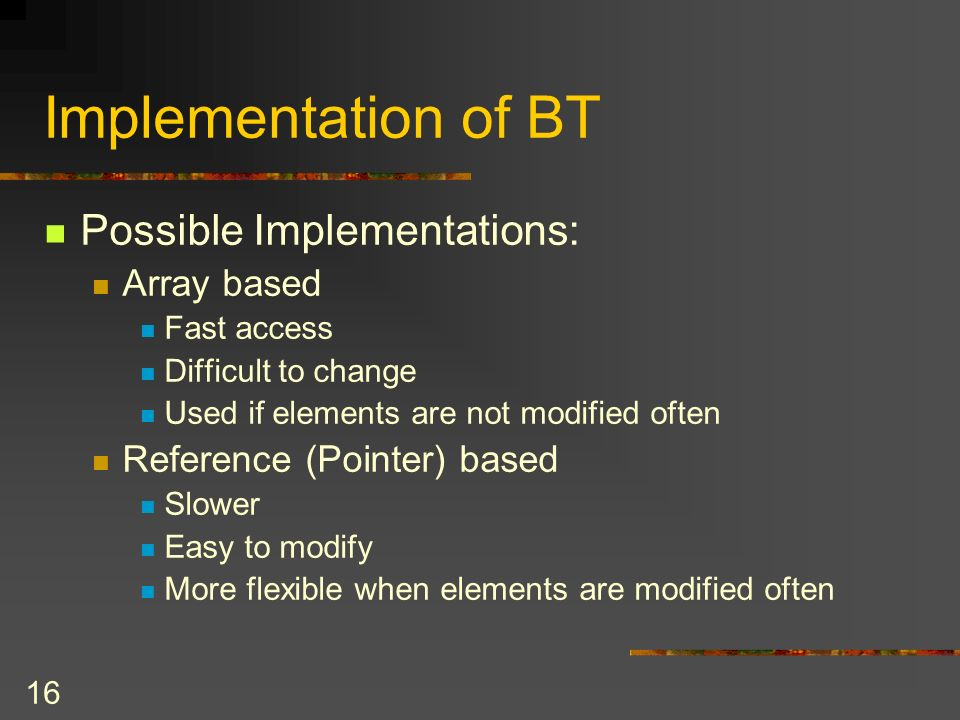16 Implementation of BT Possible Implementations: Array based Fast access Difficult to change Used if elements are not modified often Reference (Pointer) based Slower Easy to modify More flexible when elements are modified often