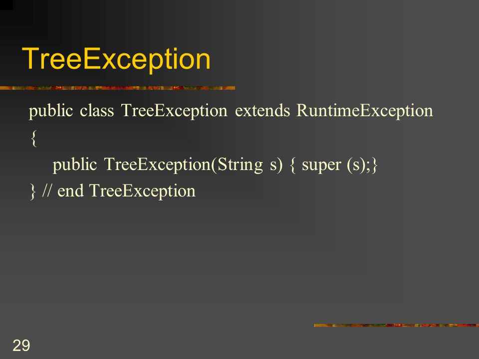 29 TreeException public class TreeException extends RuntimeException { public TreeException(String s) { super (s);} } // end TreeException