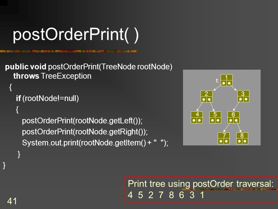 41 postOrderPrint( ) Print tree using postOrder traversal: 4 5 2 7 8 6 3 1 t: 1 3 6 78 2 45 public void postOrderPrint(TreeNode rootNode) throws TreeException { if (rootNode!=null) { postOrderPrint(rootNode.getLeft()); postOrderPrint(rootNode.getRight()); System.out.print(rootNode.getItem() + ); }