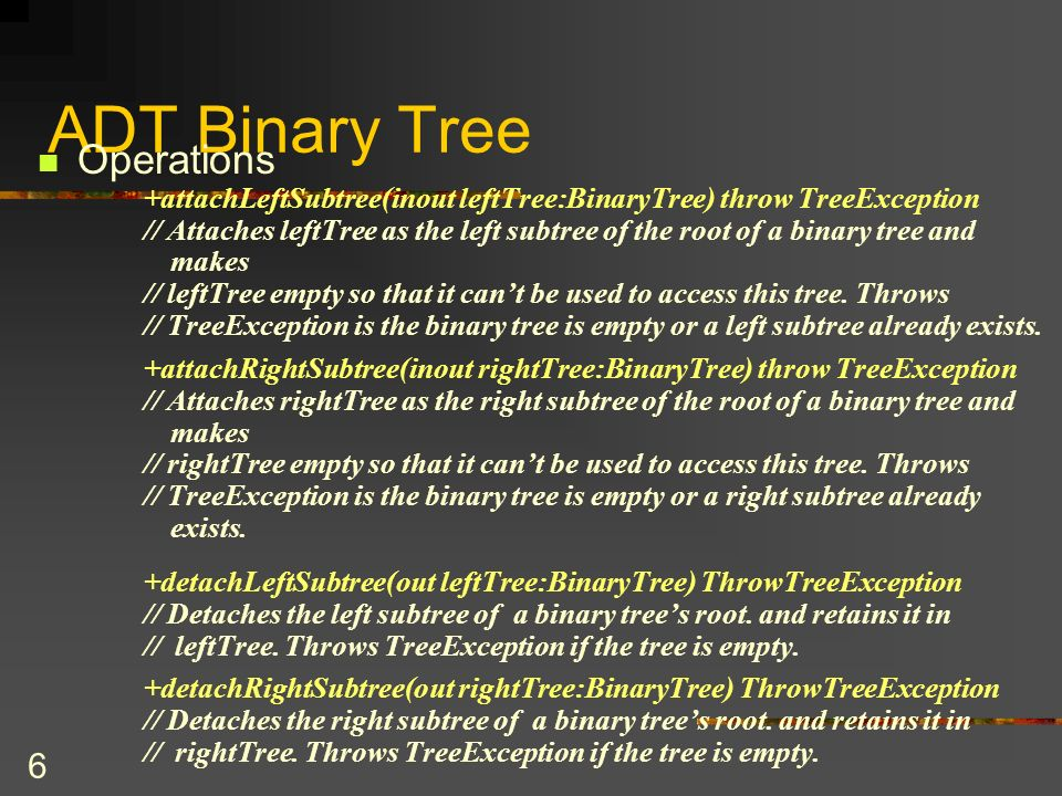 37 The BinaryTree Class protected BinaryTree (TreeNode rootNode) { root = rootNode } //end constructor public BinaryTree detachLeftSubtree() throws TreeException { if (isEmpty()) throw new TreeException( Cannot detach empty tree. ); else { // create a tree points to the leftsubtree BinaryTree leftTree; leftTree = new BinaryTree (root.getLeft()); root.setLeft (null); return leftTree; } } //end detachLeftSubtree }