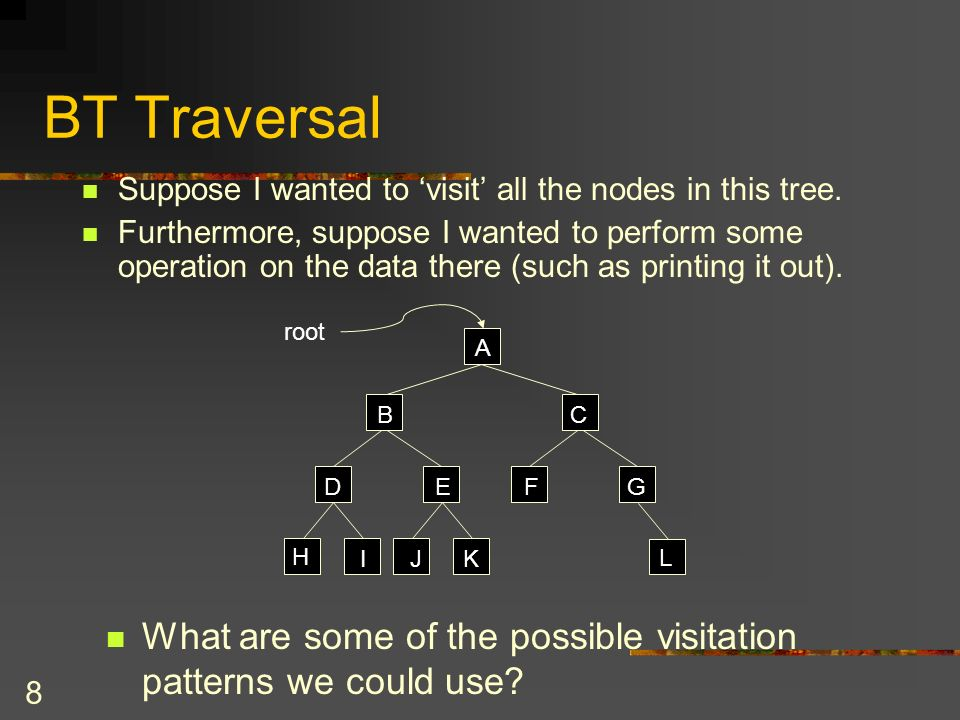 9 BT Traversal Visit every node in a BT exactly once.
