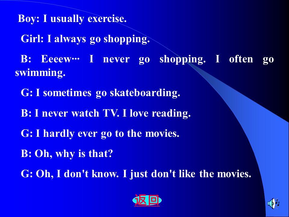 Boy: I usually exercise. Girl: I always go shopping. B: Eeeew··· I never go shopping. I often go swimming. G: I sometimes go skateboarding. B: I never