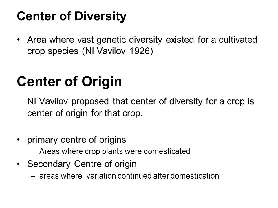 Center of Diversity Area where vast genetic diversity existed for a cultivated crop species (NI Vavilov 1926) Center of Origin NI Vavilov proposed tha
