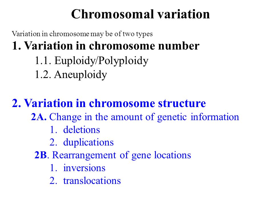 Variation in chromosome may be of two types 1. Variation in chromosome number 1.1. Euploidy/Polyploidy 1.2. Aneuploidy 2. Variation in chromosome stru