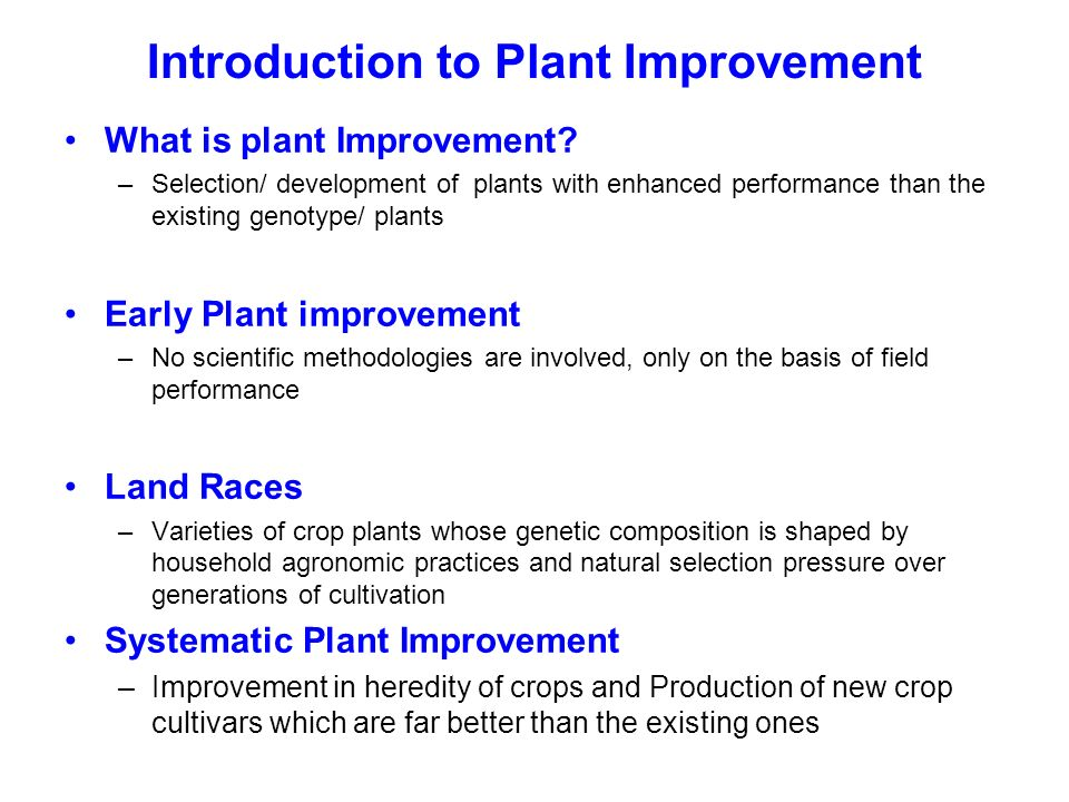 Introduction to Plant Improvement What is plant Improvement? –Selection/ development of plants with enhanced performance than the existing genotype/ p