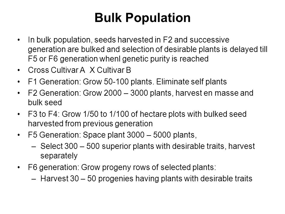 Bulk Population In bulk population, seeds harvested in F2 and successive generation are bulked and selection of desirable plants is delayed till F5 or