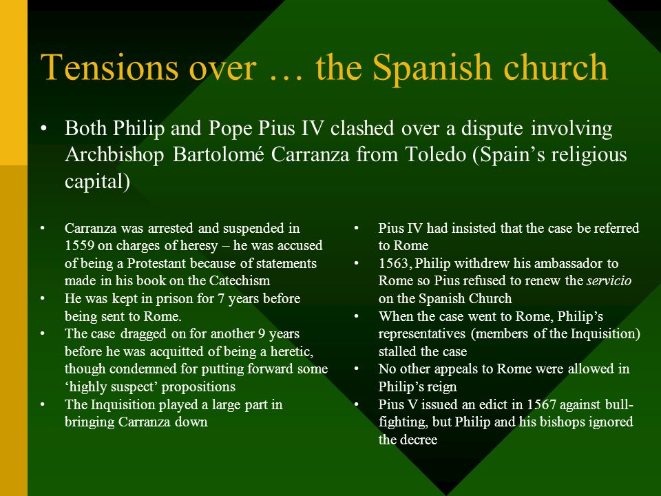 Relations with the Papacy … Philips control of the Spanish Church worried the Papacy, particularly his determination to keep Papal influence to a mini