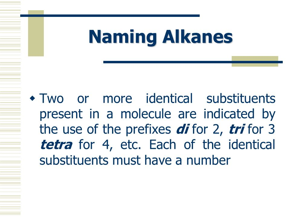 Naming Alkanes Two or more identical substituents present in a molecule are indicated by the use of the prefixes di for 2, tri for 3 tetra for 4, etc.