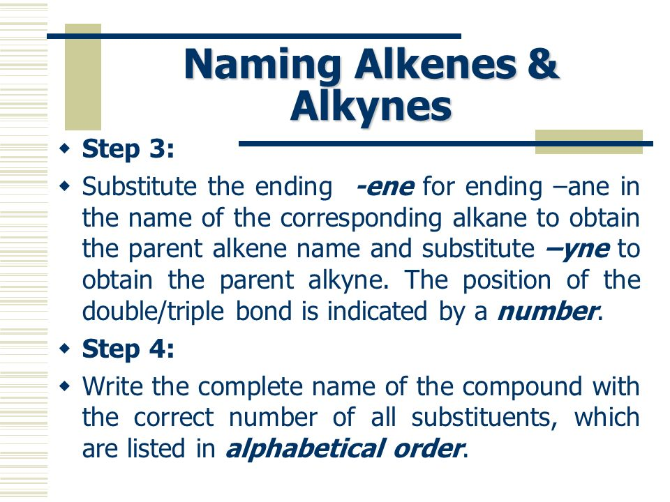Naming Alkenes & Alkynes Step 3: Substitute the ending -ene for ending –ane in the name of the corresponding alkane to obtain the parent alkene name a