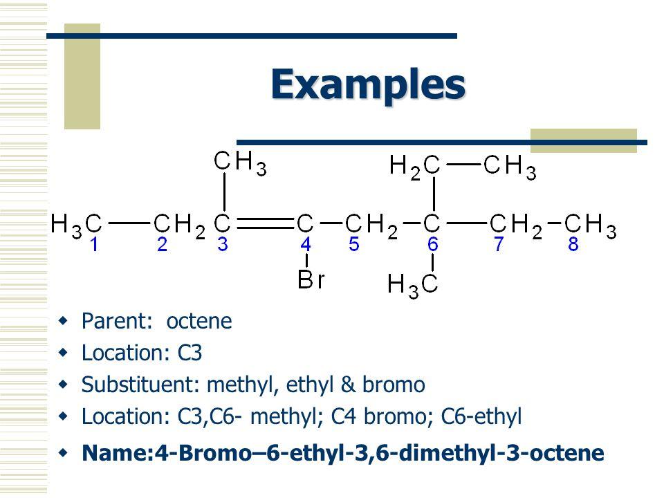 Examples Parent: octene Location: C3 Substituent: methyl, ethyl & bromo Location: C3,C6- methyl; C4 bromo; C6-ethyl Name:4-Bromo–6-ethyl-3,6-dimethyl-