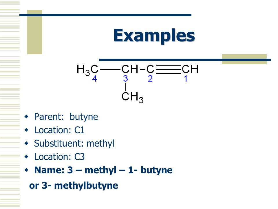 Examples Parent: butyne Location: C1 Substituent: methyl Location: C3 Name: 3 – methyl – 1- butyne or 3- methylbutyne