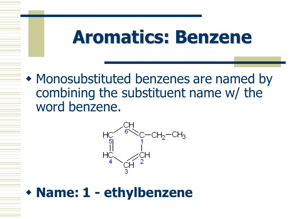 Aromatics: Benzene Monosubstituted benzenes are named by combining the substituent name w/ the word benzene. Name: 1 - ethylbenzene