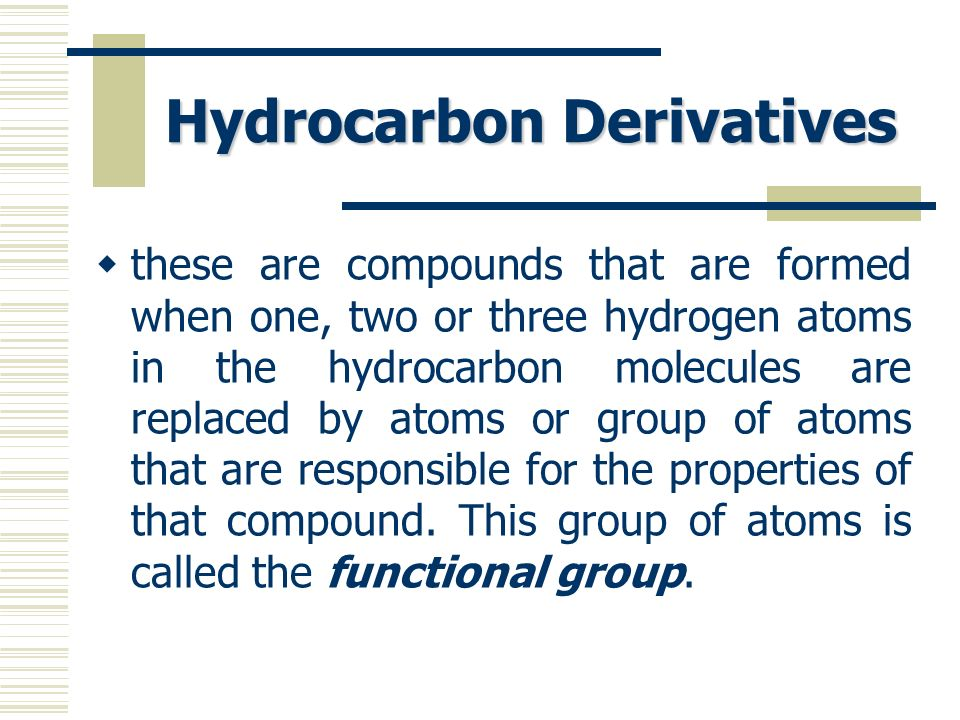 Hydrocarbon Derivatives these are compounds that are formed when one, two or three hydrogen atoms in the hydrocarbon molecules are replaced by atoms o