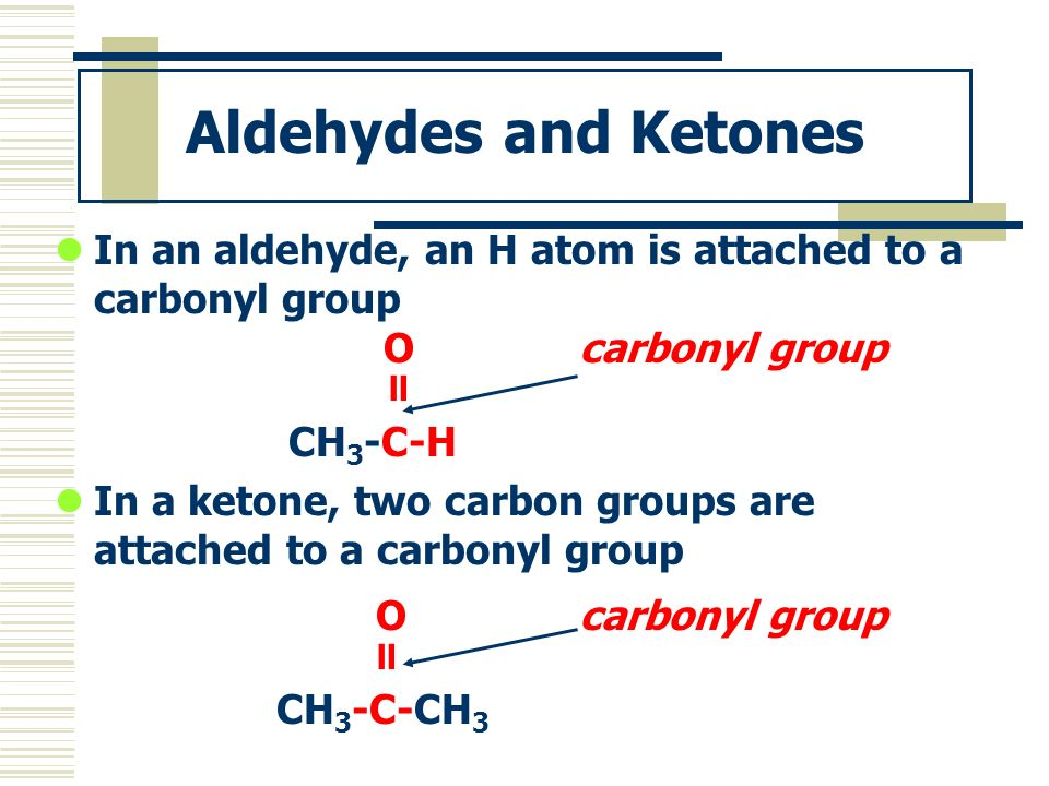 Aldehydes and Ketones In an aldehyde, an H atom is attached to a carbonyl group Ocarbonyl group CH 3 -C-H In a ketone, two carbon groups are attached