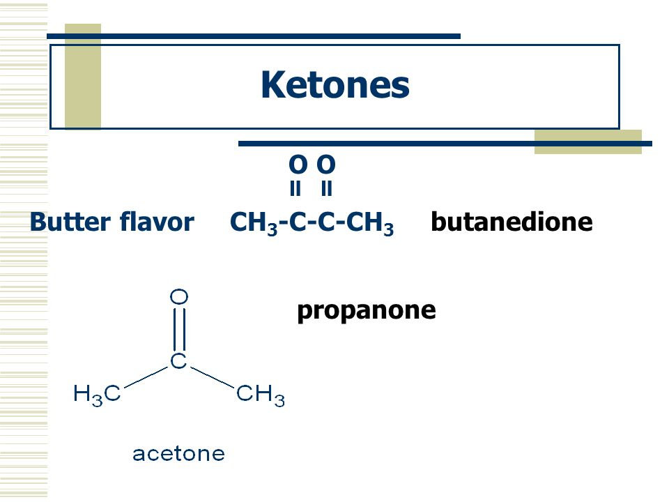 Ketones O O Butter flavorCH 3 -C-C-CH 3 butanedione propanone