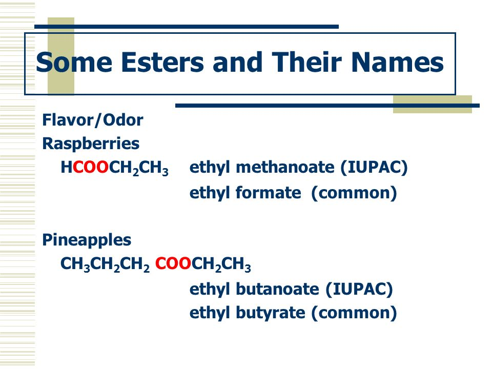 Some Esters and Their Names Flavor/Odor Raspberries HCOOCH 2 CH 3 ethyl methanoate (IUPAC) ethyl formate (common) Pineapples CH 3 CH 2 CH 2 COOCH 2 CH