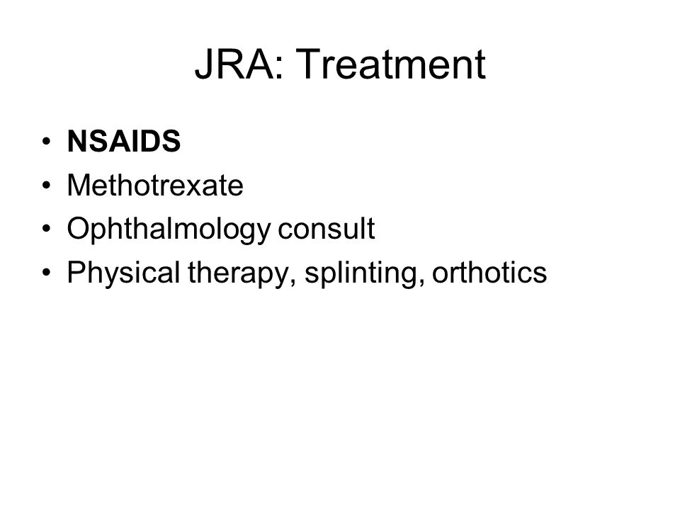 JRA: Treatment NSAIDS Methotrexate Ophthalmology consult Physical therapy, splinting, orthotics