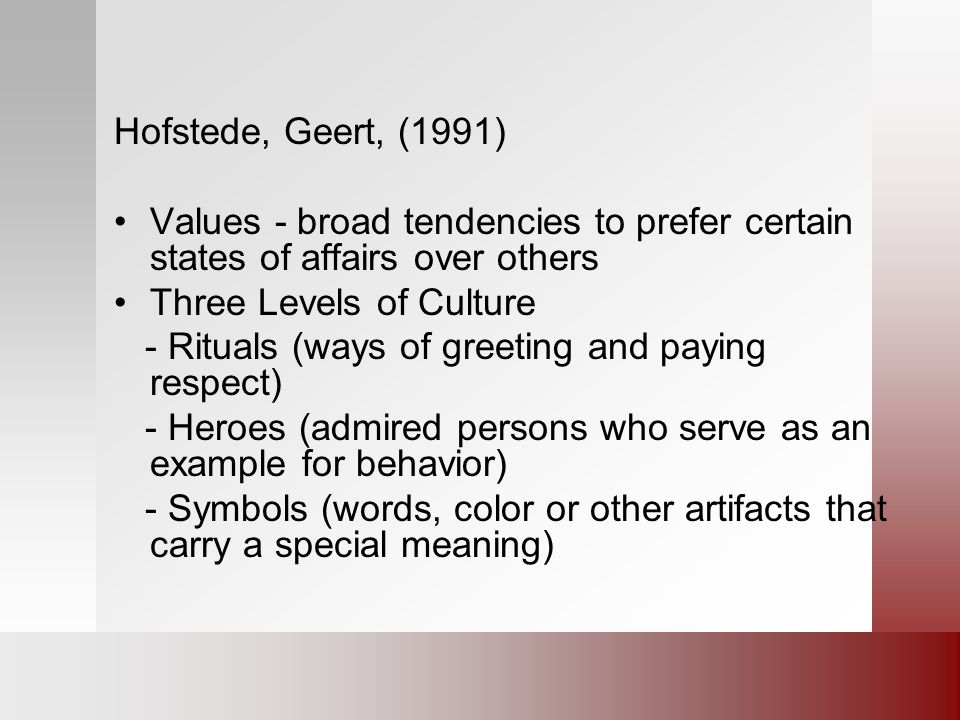 Hofstede, Geert, (1991) Values - broad tendencies to prefer certain states of affairs over others Three Levels of Culture - Rituals (ways of greeting and paying respect) - Heroes (admired persons who serve as an example for behavior) - Symbols (words, color or other artifacts that carry a special meaning)