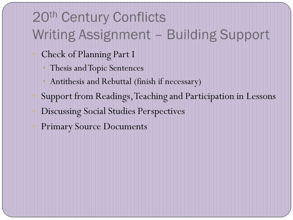 20 th Century Conflicts Writing Assignment – Building Support Check of Planning Part I Thesis and Topic Sentences Antithesis and Rebuttal (finish if necessary) Support from Readings, Teaching and Participation in Lessons Discussing Social Studies Perspectives Primary Source Documents