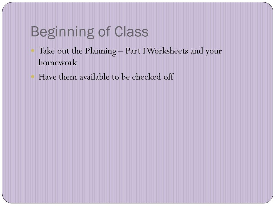 Beginning of Class Take out the Planning – Part I Worksheets and your homework Have them available to be checked off