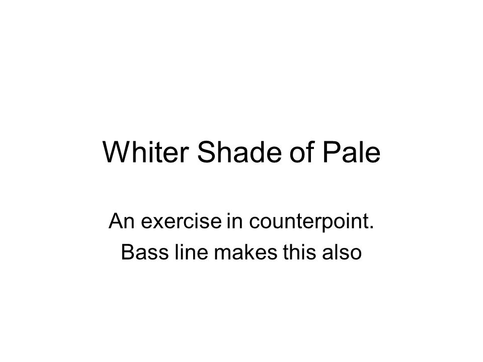 Whiter Shade of Pale An exercise in counterpoint. Bass line makes this also