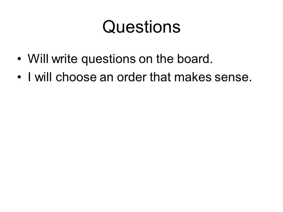 Questions Will write questions on the board. I will choose an order that makes sense.
