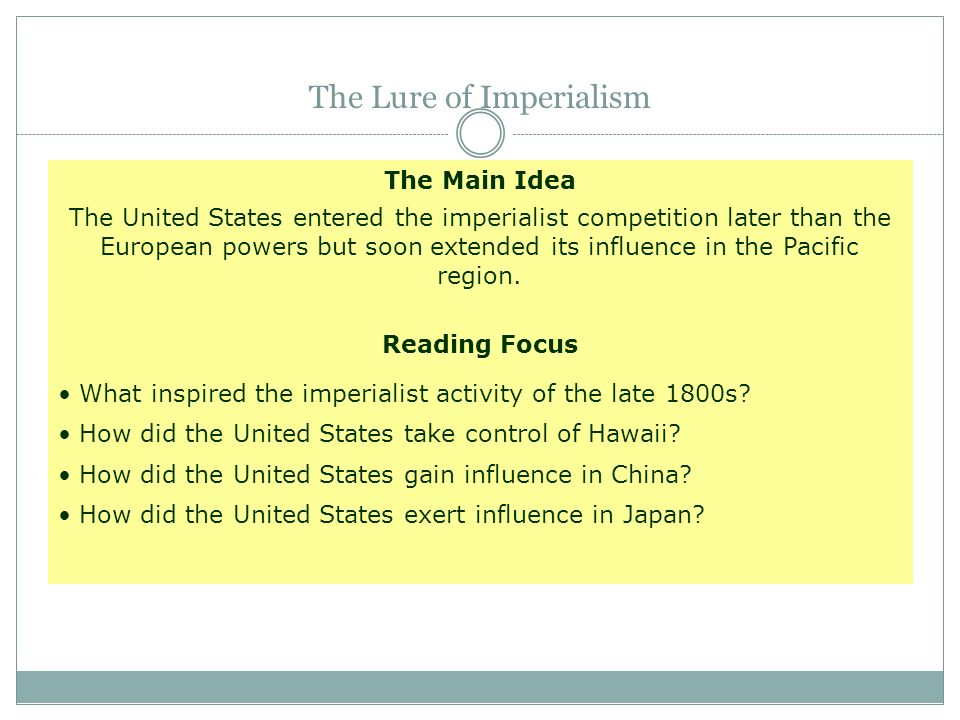The Main Idea The United States entered the imperialist competition later than the European powers but soon extended its influence in the Pacific regi