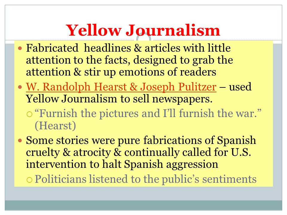 Yellow Journalism Fabricated headlines & articles with little attention to the facts, designed to grab the attention & stir up emotions of readers W.