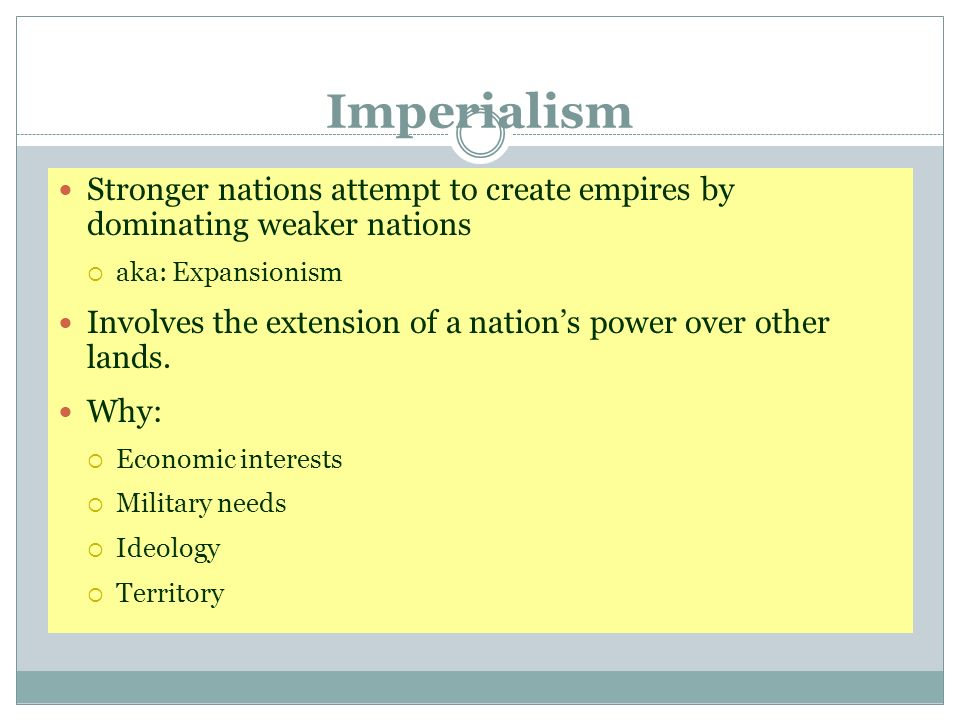 Imperialism Stronger nations attempt to create empires by dominating weaker nations aka: Expansionism Involves the extension of a nations power over o