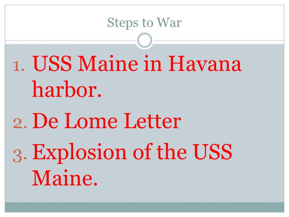 Steps to War 1. USS Maine in Havana harbor. 2. De Lome Letter 3. Explosion of the USS Maine.