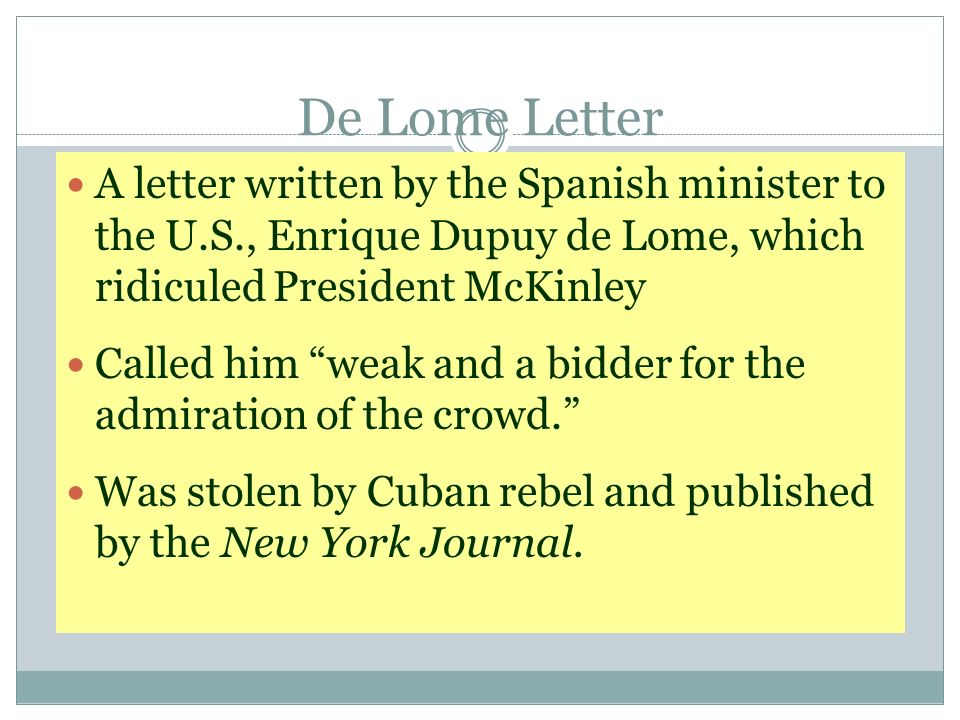 De Lome Letter A letter written by the Spanish minister to the U.S., Enrique Dupuy de Lome, which ridiculed President McKinley Called him weak and a b