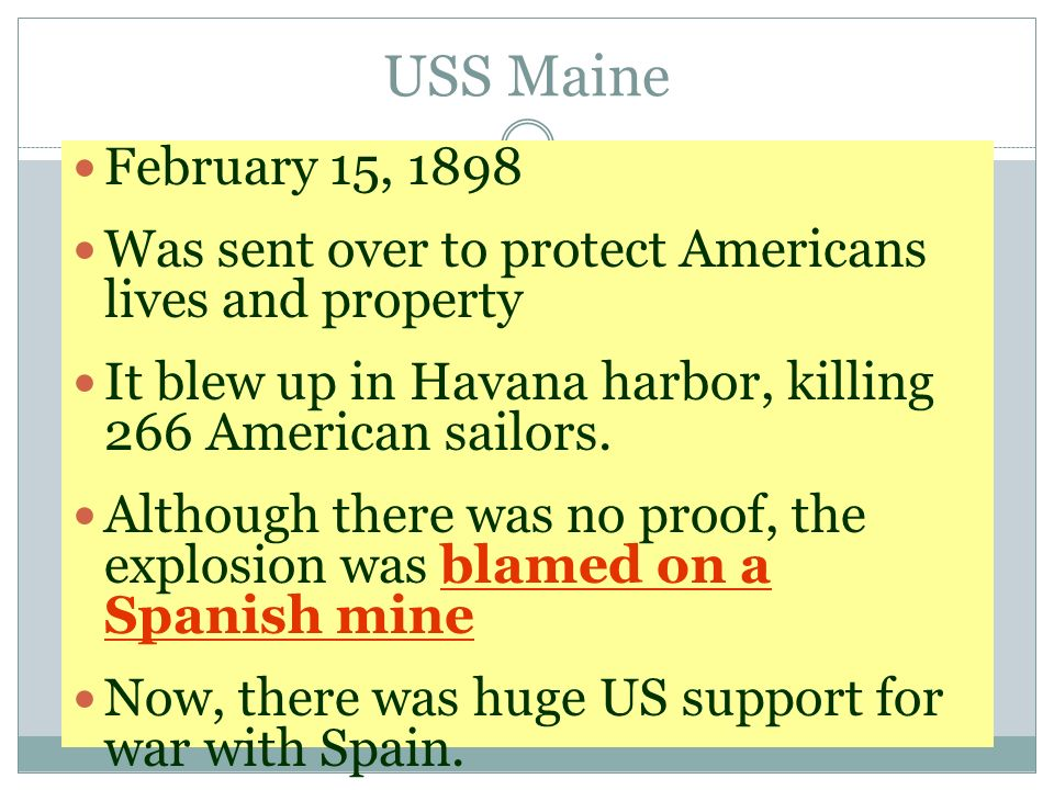 USS Maine February 15, 1898 Was sent over to protect Americans lives and property It blew up in Havana harbor, killing 266 American sailors. Although