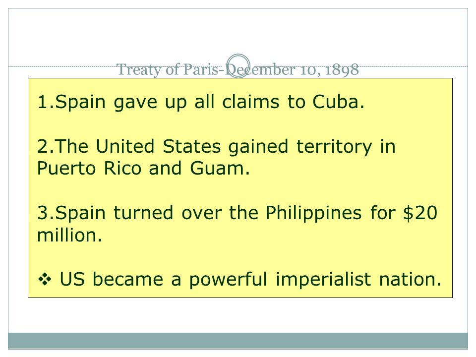 Treaty of Paris-December 10, 1898 1.Spain gave up all claims to Cuba. 2.The United States gained territory in Puerto Rico and Guam. 3.Spain turned ove