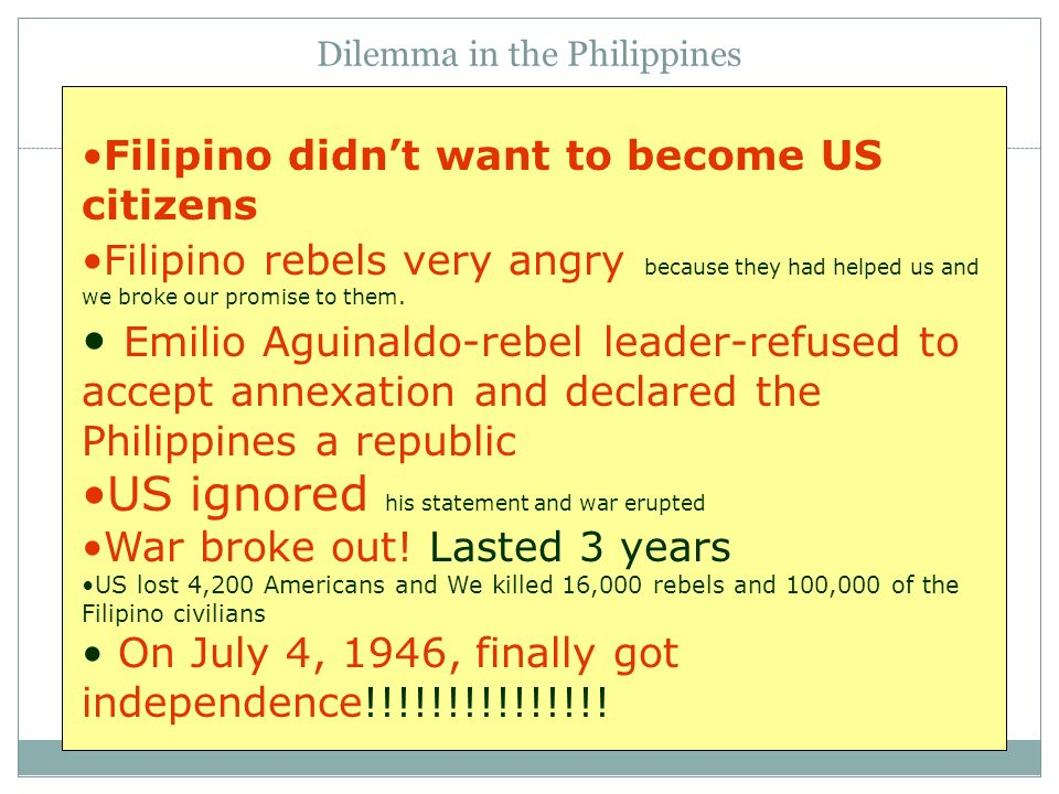 Dilemma in the Philippines Filipino didnt want to become US citizens Filipino rebels very angry because they had helped us and we broke our promise to