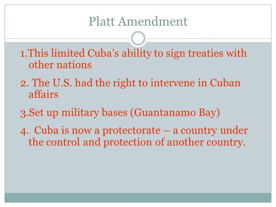 Platt Amendment 1.This limited Cubas ability to sign treaties with other nations 2. The U.S. had the right to intervene in Cuban affairs 3.Set up mili
