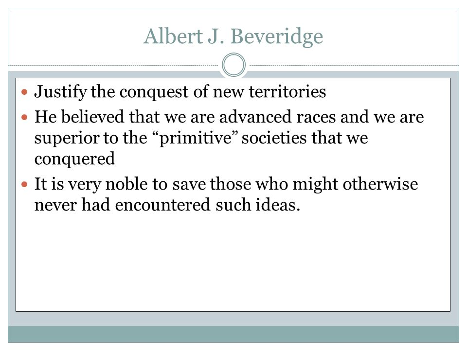 Albert J. Beveridge Justify the conquest of new territories He believed that we are advanced races and we are superior to the primitive societies that