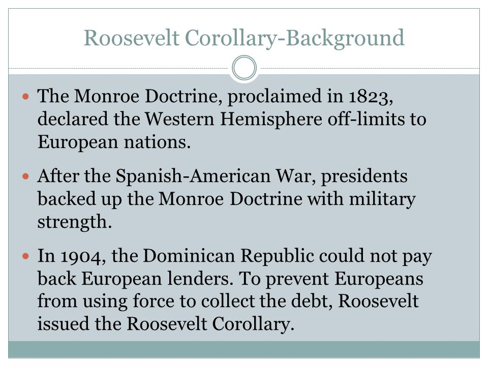 Roosevelt Corollary-Background The Monroe Doctrine, proclaimed in 1823, declared the Western Hemisphere off-limits to European nations. After the Span