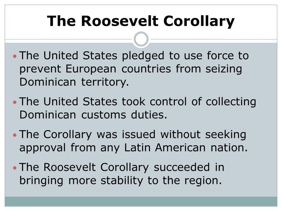 The Roosevelt Corollary The United States pledged to use force to prevent European countries from seizing Dominican territory. The United States took