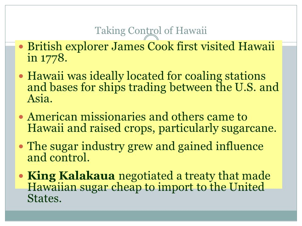 Taking Control of Hawaii British explorer James Cook first visited Hawaii in 1778. Hawaii was ideally located for coaling stations and bases for ships